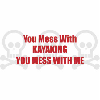 You Mess With Kayaking You Mess With Me Cut Out