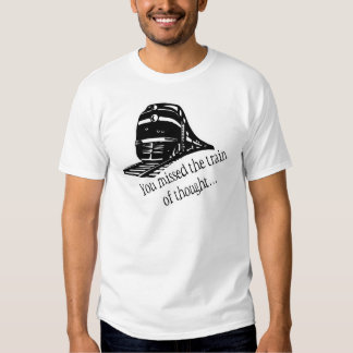 You Missed The Train Of Thought... T Shirt