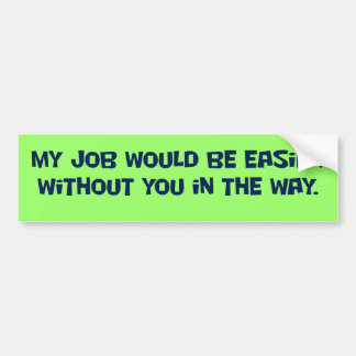 You need to get out of my way bumper sticker