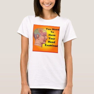 You need to have your head examined shirt. T-Shirt