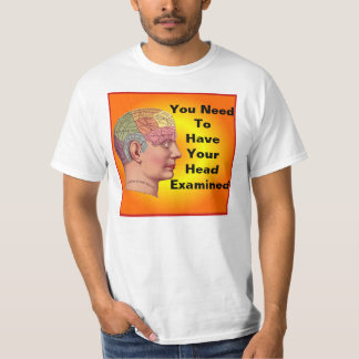 You need to have your head examined shirt. t-shirts