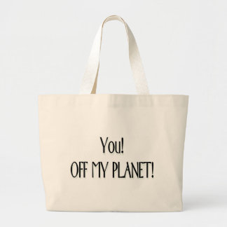 You! Off my planet! Bags