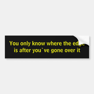 You only know where the edge is after you`ve go... bumper sticker