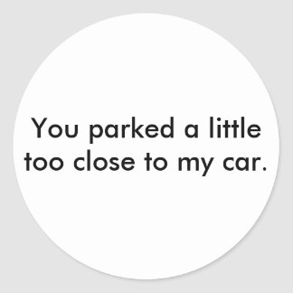 You parked a little too close to my car. classic round sticker
