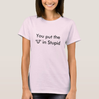 "You put the ""U"" in Stupid T-Shirt"