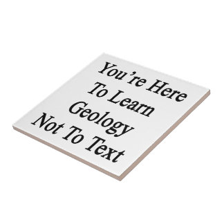 You re Here To Learn Geology Not To Text Ceramic Tiles