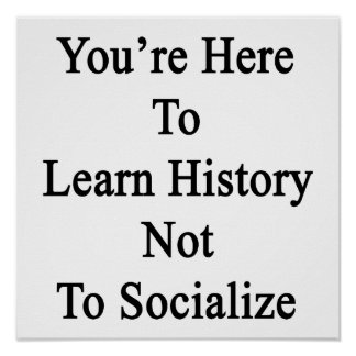 You re Here To Learn History Not To Socialize Print