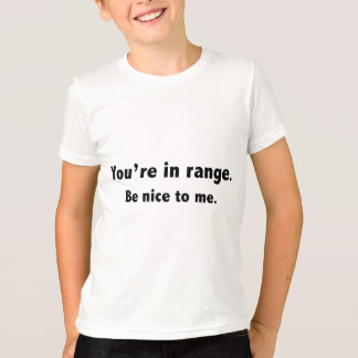 You're In Range. Be Nice To Me. T-Shirt
