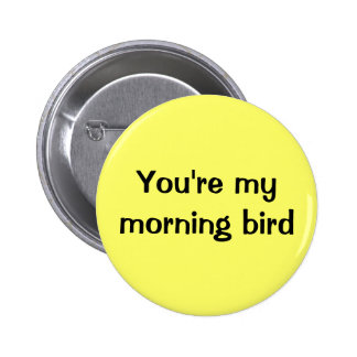 You re my morning bird pins