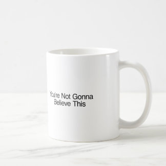 You re Not Gonna Believe This Coffee Mug