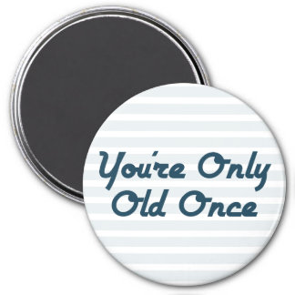 You're Only Old Once Magnet