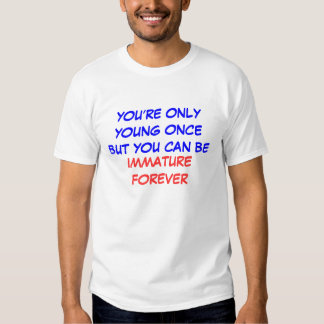 YOU'RE ONLY YOUNG ONCE BUT YOU CAN BE , IMMATUR... TEES