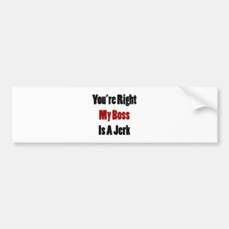 You re Right My Boss Is A Jerk Bumper Stickers