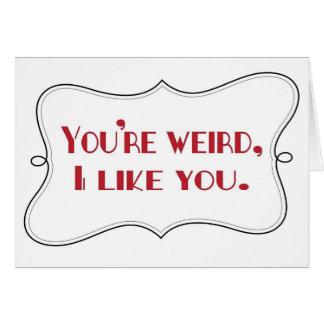 You re weird I like you Card