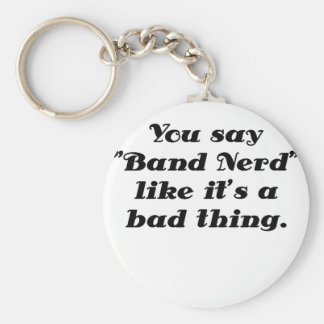 You say Band Nerd like its a Bad Thing Key Chain