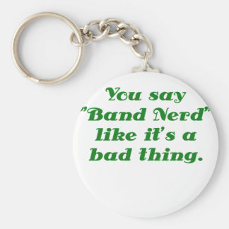 You say Band Nerd like its a Bad Thing Keychains