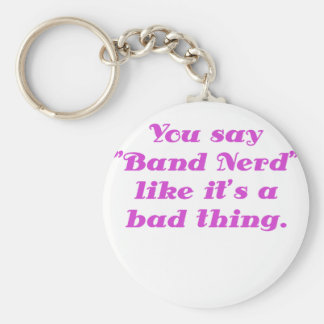 You say Band Nerd like its a Bad Thing Keychain
