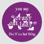 You Say Crazy Cat Lady Like It's A Bad Thing Round Sticker