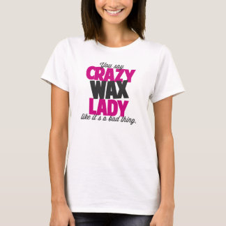 You say crazy wax lady like its a bad thing T-Shirt