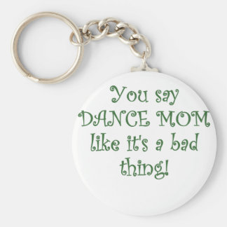 You say Dance Mom like its a Bad Thing Basic Round Button Key Ring