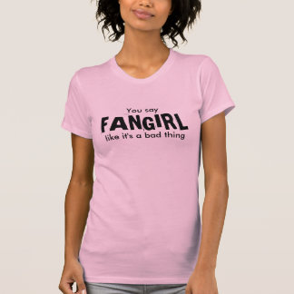 You say FANGIRL like it s a bad thing Tshirt