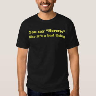You say Heretic like its a bad thing Shirts