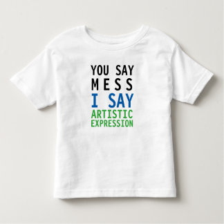You Say Mess I Say Artistic Expression Toddler T-Shirt