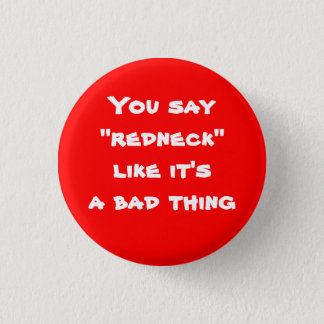 "You say ""redneck"" like it's a bad thing 3 cm round badge"