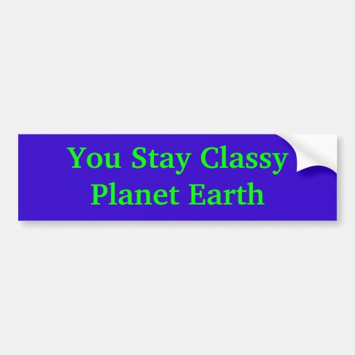 You Stay Classy Planet Earth Bumper Stickers