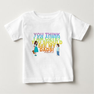 You think i am cute? You should see my Dads! Baby T-Shirt