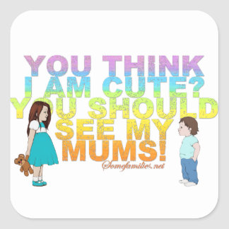 You think i am cute? You should see my Mums! Square Sticker