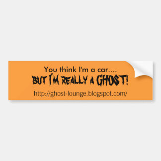 You think I'm a car...., but I'm really a GHOST... Bumper Sticker