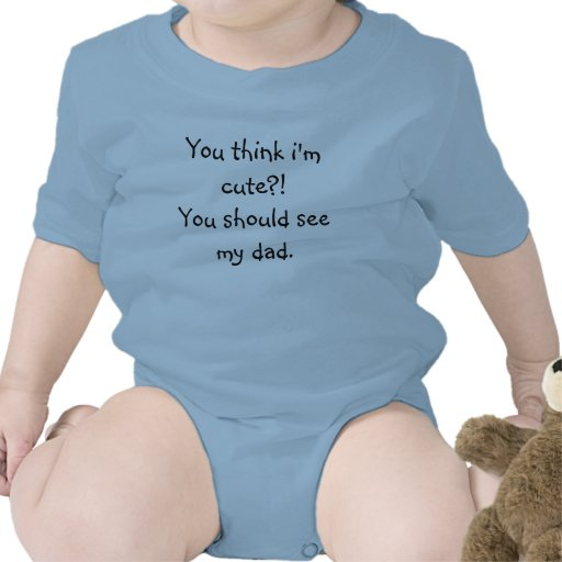 You think i'm cute?! You should see my dad. Tee Shirt