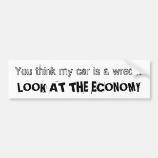 You think my car is a wreck? LOOK AT THE ECONOMY Car Bumper Sticker