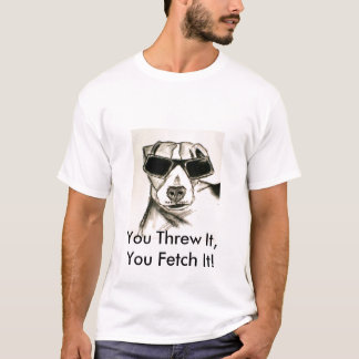 You Threw It, You Fetch It! T-Shirt
