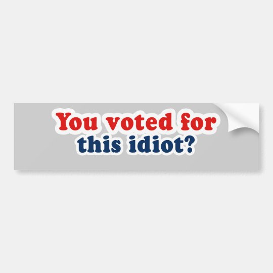 You voted for this idiot bumper sticker