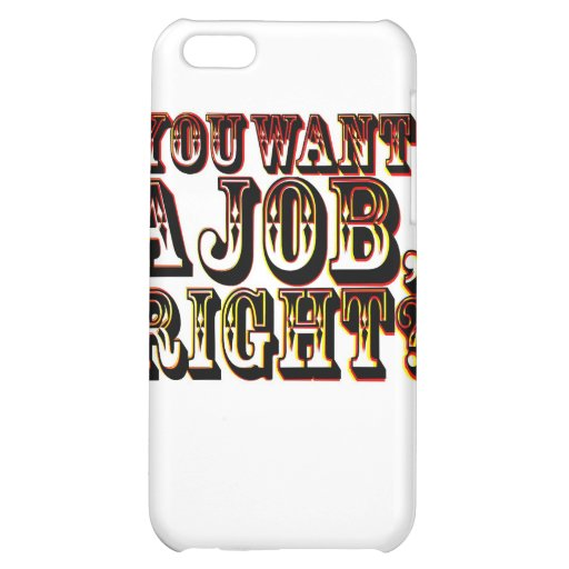 You Want A Job, Right? iPhone 5C Cases