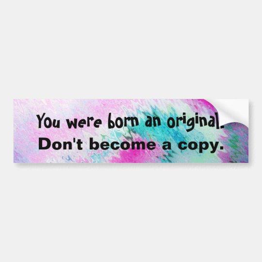 You were born an original. Don't become a copy. Bumper Sticker