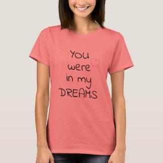 YOU were in my DREAMS Cute Flirty T-Shirt