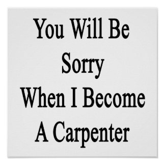 You Will Be Sorry When I Become A Carpenter Posters