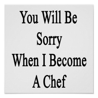 You Will Be Sorry When I Become A Chef Print