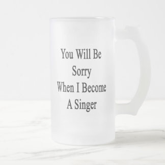 You Will Be Sorry When I Become A Singer Mug