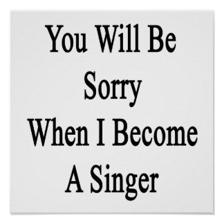 You Will Be Sorry When I Become A Singer Print