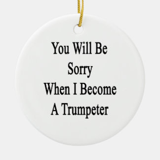 You Will Be Sorry When I Become A Trumpeter Ornament
