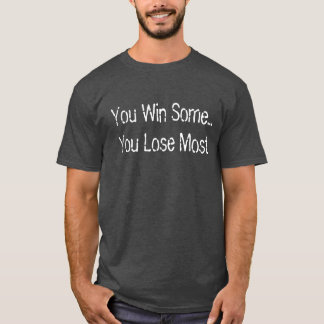 You Win Some... You Lose Most T-Shirt