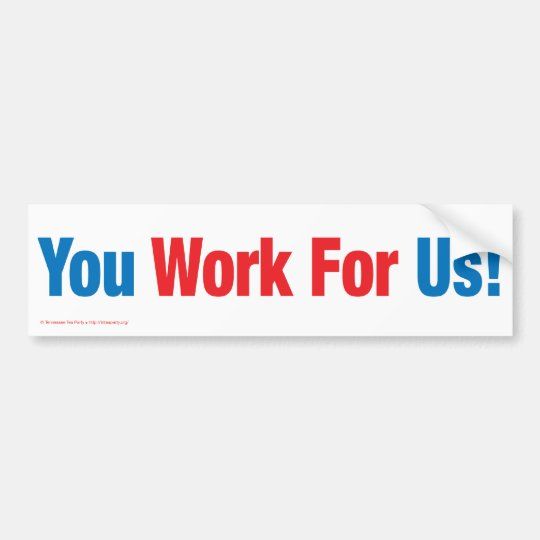 You Work For Us! Bumper Sticker