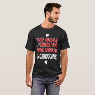 You Would Drink Too if You were an Orthodontist T-Shirt