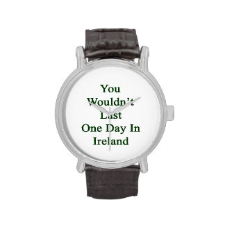 You Wouldn t Last One Day In Ireland Wristwatches