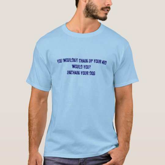 you wouldn't chain up your kid would you?unchai... T-Shirt