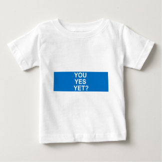 You Yes Yet? Baby T-Shirt